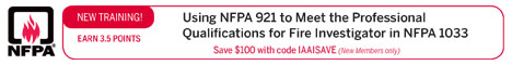 NFPA - New Training! - Earn 3.5 Points - Using NFPA 921 to Meet the Professional Qualifications for Fire Investigator in NFPA 1033 - Save $100 with code IAAISAVE (New Members only)